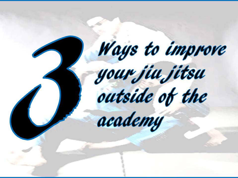 3 Ways to Improve Your Jiu Jitsu Outside of the Academy