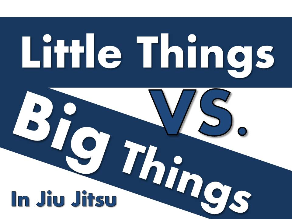 Little Things vs. Big Things In Jiu Jitsu
