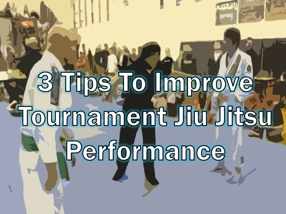 3 Tips To Improve Tournament Jiu Jitsu Performance